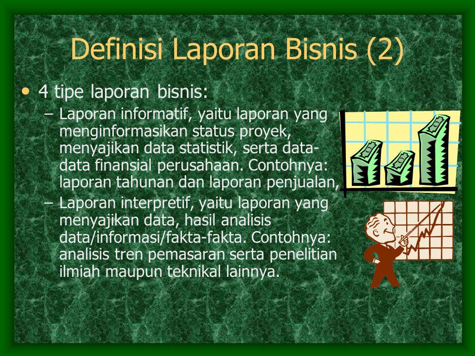 Definisi Laporan Bisnis (2) 4 tipe laporan bisnis: –Laporan informatif, yaitu laporan yang menginformasikan status proyek, menyajikan data statistik,