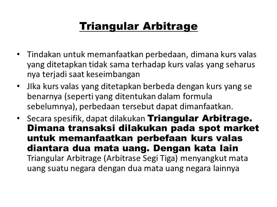 Triangular Arbitrage Tindakan untuk memanfaatkan perbedaan, dimana kurs valas yang ditetapkan tidak sama terhadap kurs valas yang seharus nya terjadi
