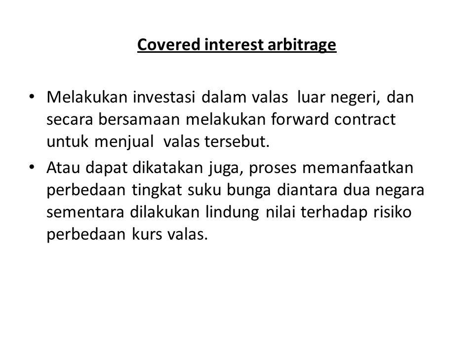 Covered interest arbitrage Melakukan investasi dalam valas luar negeri, dan secara bersamaan melakukan forward contract untuk menjual valas tersebut.
