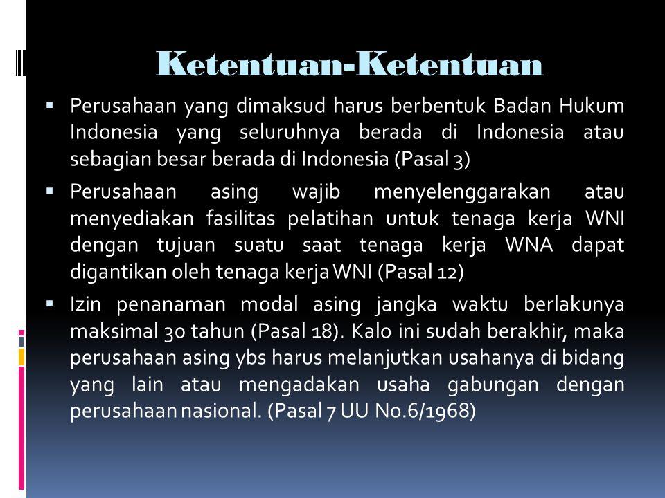 Ketentuan-Ketentuan  Perusahaan yang dimaksud harus berbentuk Badan Hukum Indonesia yang seluruhnya berada di Indonesia atau sebagian besar berada di Indonesia (Pasal 3)  Perusahaan asing wajib menyelenggarakan atau menyediakan fasilitas pelatihan untuk tenaga kerja WNI dengan tujuan suatu saat tenaga kerja WNA dapat digantikan oleh tenaga kerja WNI (Pasal 12)  Izin penanaman modal asing jangka waktu berlakunya maksimal 30 tahun (Pasal 18).