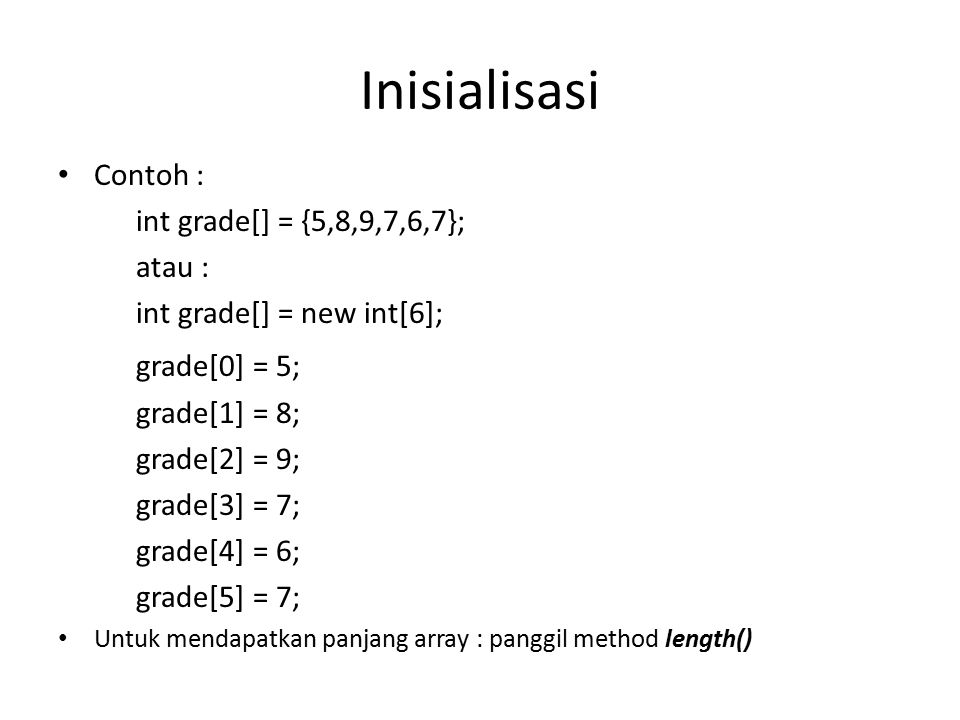 Inisialisasi Contoh : int grade[] = {5,8,9,7,6,7}; atau : int grade[] = new int[6]; grade[0] = 5; grade[1] = 8; grade[2] = 9; grade[3] = 7; grade[4] = 6; grade[5] = 7; Untuk mendapatkan panjang array : panggil method length()
