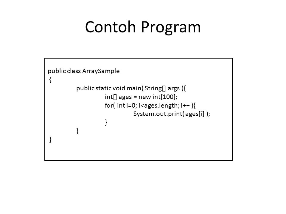 Contoh Program public class ArraySample { public static void main( String[] args ){ int[] ages = new int[100]; for( int i=0; i<ages.length; i++ ){ Sys