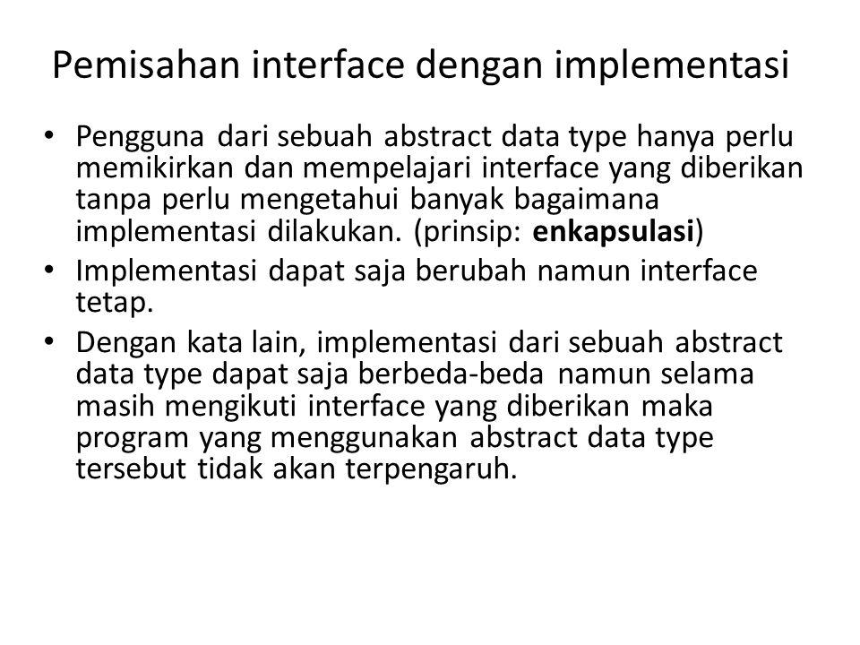 Pemisahan interface dengan implementasi Pengguna dari sebuah abstract data type hanya perlu memikirkan dan mempelajari interface yang diberikan tanpa