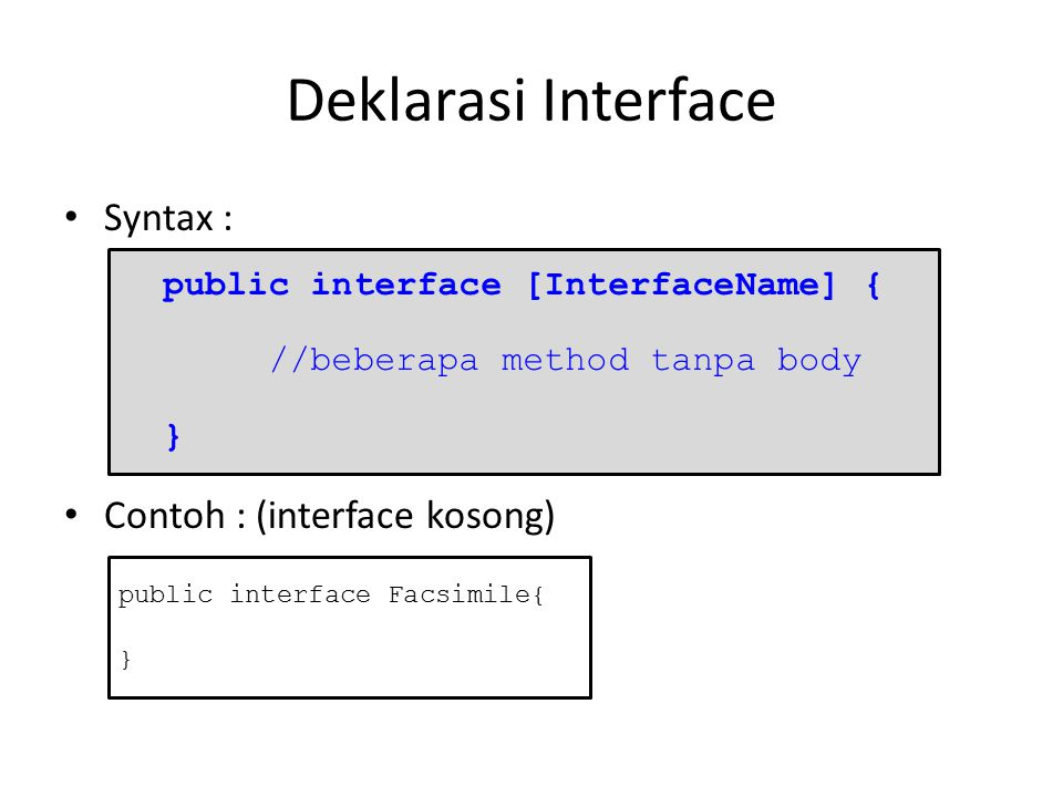 Deklarasi Interface Syntax : Contoh : (interface kosong) public interface [InterfaceName] { //beberapa method tanpa body } public interface Facsimile{ }