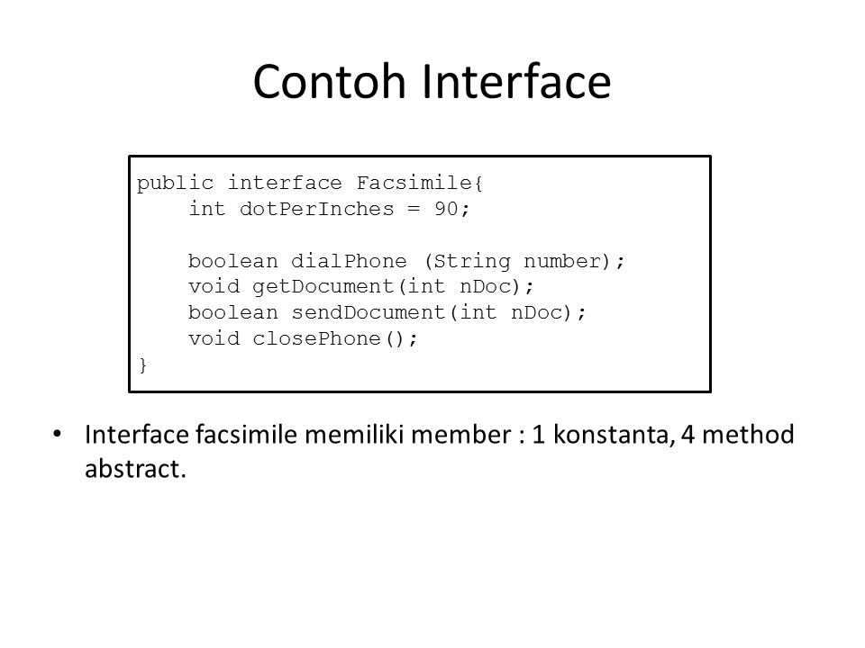 Contoh Interface Interface facsimile memiliki member : 1 konstanta, 4 method abstract. public interface Facsimile{ int dotPerInches = 90; boolean dial