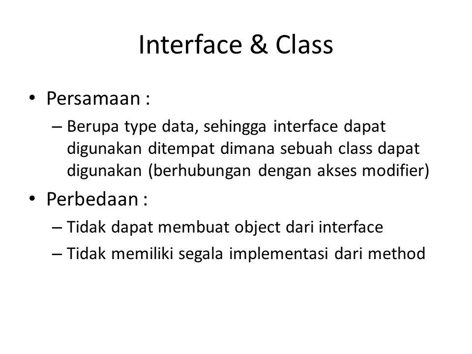 Interface & Class Persamaan : – Berupa type data, sehingga interface dapat digunakan ditempat dimana sebuah class dapat digunakan (berhubungan dengan akses modifier) Perbedaan : – Tidak dapat membuat object dari interface – Tidak memiliki segala implementasi dari method