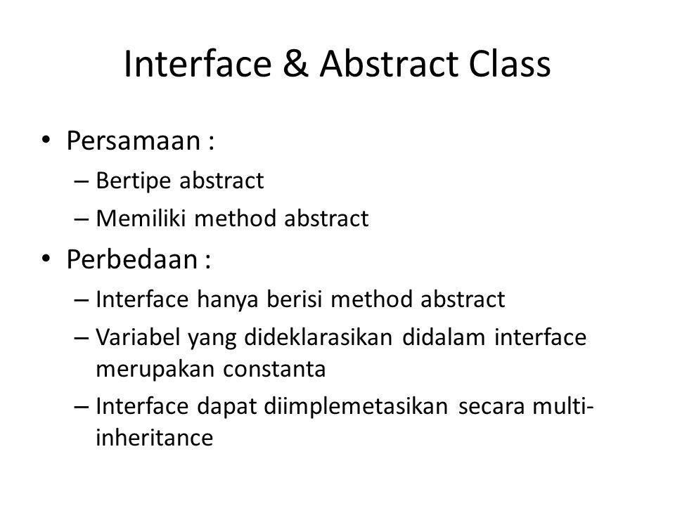 Interface & Abstract Class Persamaan : – Bertipe abstract – Memiliki method abstract Perbedaan : – Interface hanya berisi method abstract – Variabel yang dideklarasikan didalam interface merupakan constanta – Interface dapat diimplemetasikan secara multi- inheritance