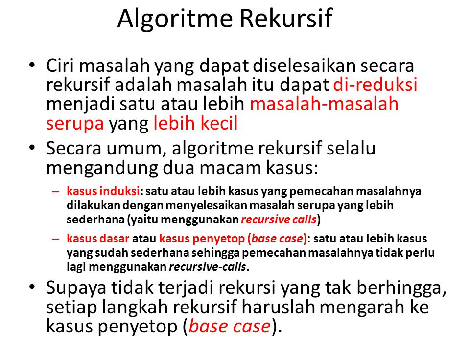 Algoritme Rekursif Ciri masalah yang dapat diselesaikan secara rekursif adalah masalah itu dapat di-reduksi menjadi satu atau lebih masalah-masalah se