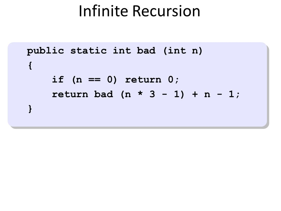 Infinite Recursion public static int bad (int n) { if (n == 0) return 0; return bad (n * 3 - 1) + n - 1; } public static int bad (int n) { if (n == 0)
