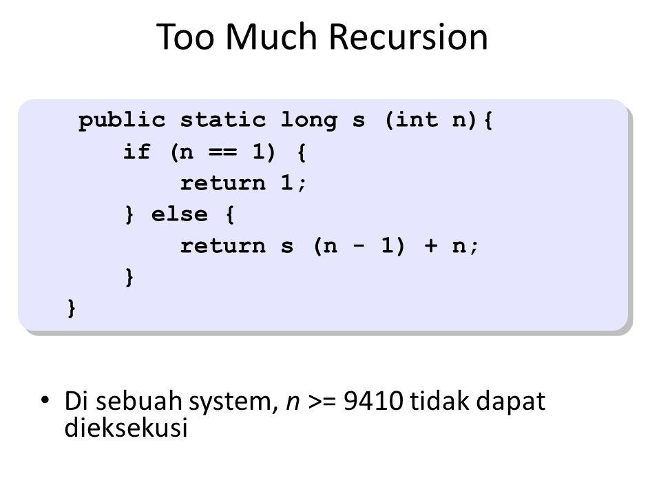 Too Much Recursion Di sebuah system, n >= 9410 tidak dapat dieksekusi public static long s (int n){ if (n == 1) { return 1; } else { return s (n - 1) + n; } public static long s (int n){ if (n == 1) { return 1; } else { return s (n - 1) + n; }