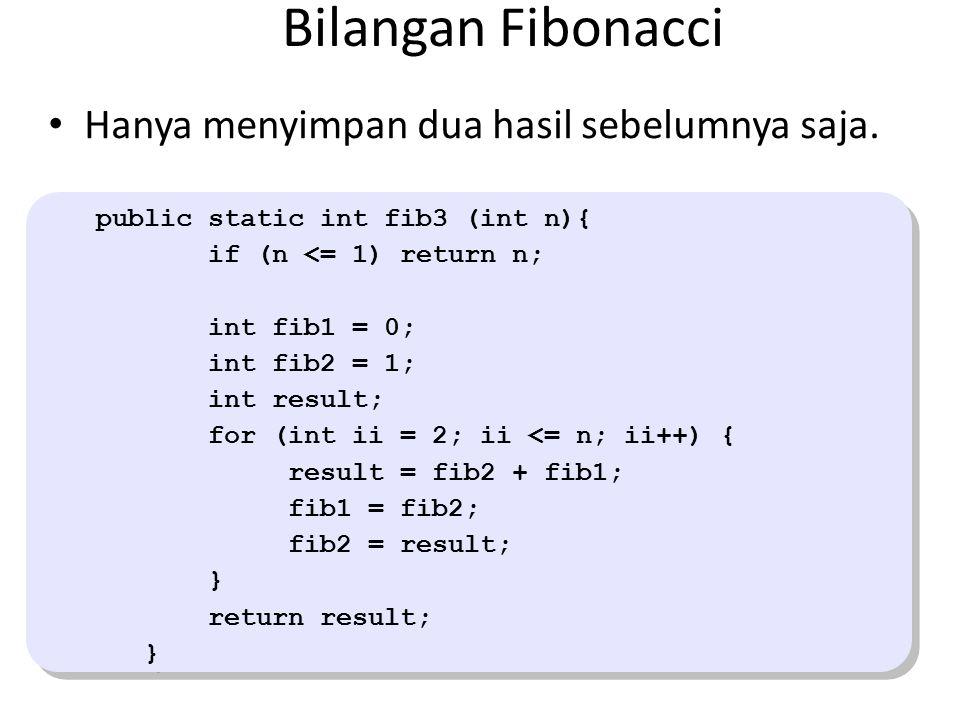 Bilangan Fibonacci public static int fib3 (int n){ if (n <= 1) return n; int fib1 = 0; int fib2 = 1; int result; for (int ii = 2; ii <= n; ii++) { result = fib2 + fib1; fib1 = fib2; fib2 = result; } return result; } public static int fib3 (int n){ if (n <= 1) return n; int fib1 = 0; int fib2 = 1; int result; for (int ii = 2; ii <= n; ii++) { result = fib2 + fib1; fib1 = fib2; fib2 = result; } return result; } Hanya menyimpan dua hasil sebelumnya saja.