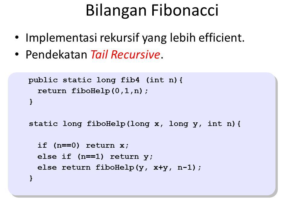 Bilangan Fibonacci Implementasi rekursif yang lebih efficient. Pendekatan Tail Recursive. public static long fib4 (int n){ return fiboHelp(0,1,n); } s
