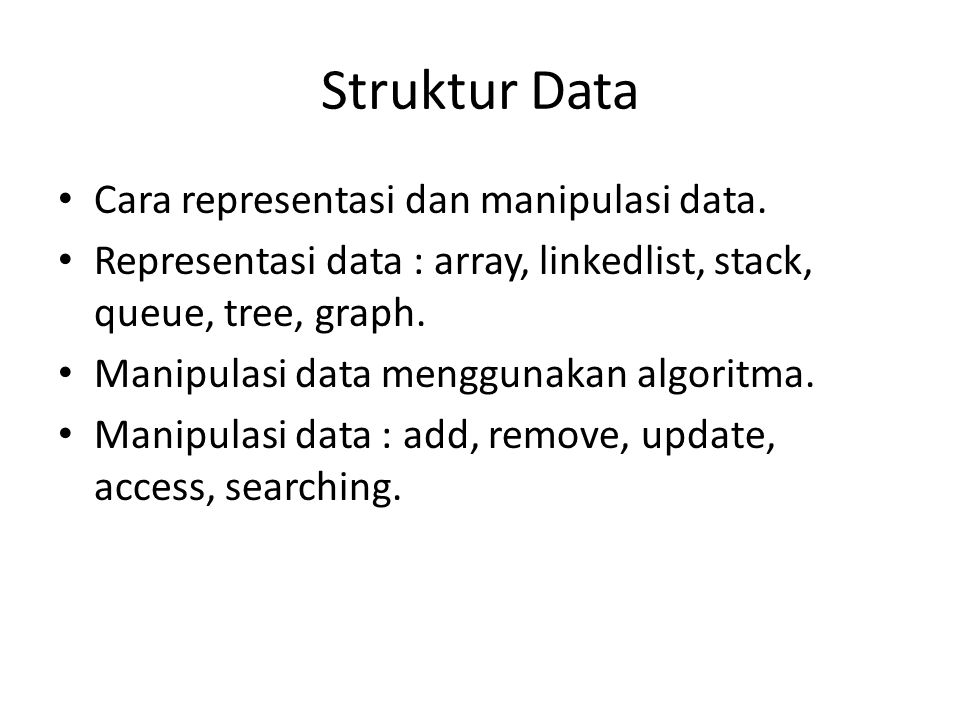 Struktur Data Cara representasi dan manipulasi data. Representasi data : array, linkedlist, stack, queue, tree, graph. Manipulasi data menggunakan alg