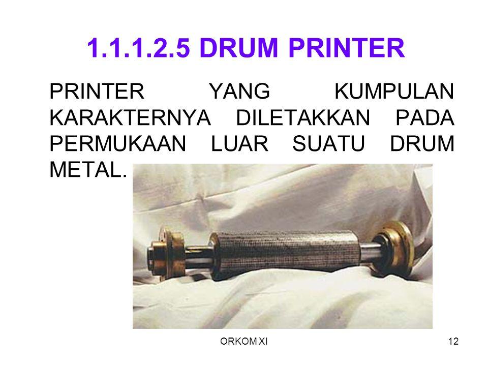 ORKOM XI12 1.1.1.2.5 DRUM PRINTER PRINTER YANG KUMPULAN KARAKTERNYA DILETAKKAN PADA PERMUKAAN LUAR SUATU DRUM METAL.