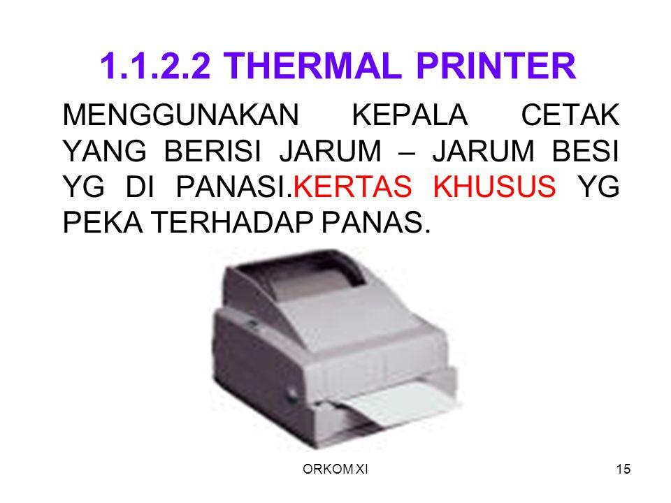 ORKOM XI15 1.1.2.2 THERMAL PRINTER MENGGUNAKAN KEPALA CETAK YANG BERISI JARUM – JARUM BESI YG DI PANASI.KERTAS KHUSUS YG PEKA TERHADAP PANAS.