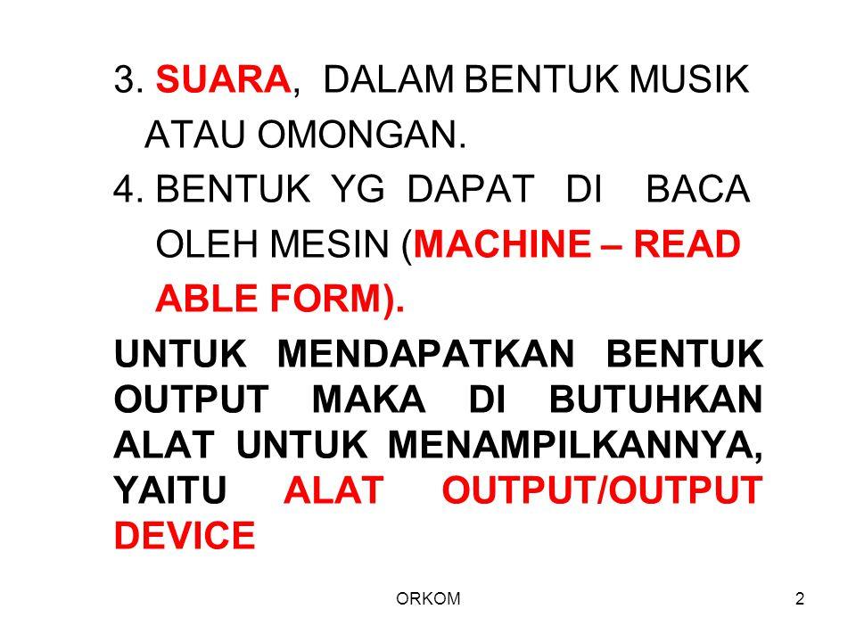 ORKOM2 3. SUARA, DALAM BENTUK MUSIK ATAU OMONGAN. 4. BENTUK YG DAPAT DI BACA OLEH MESIN (MACHINE – READ ABLE FORM). UNTUK MENDAPATKAN BENTUK OUTPUT MA