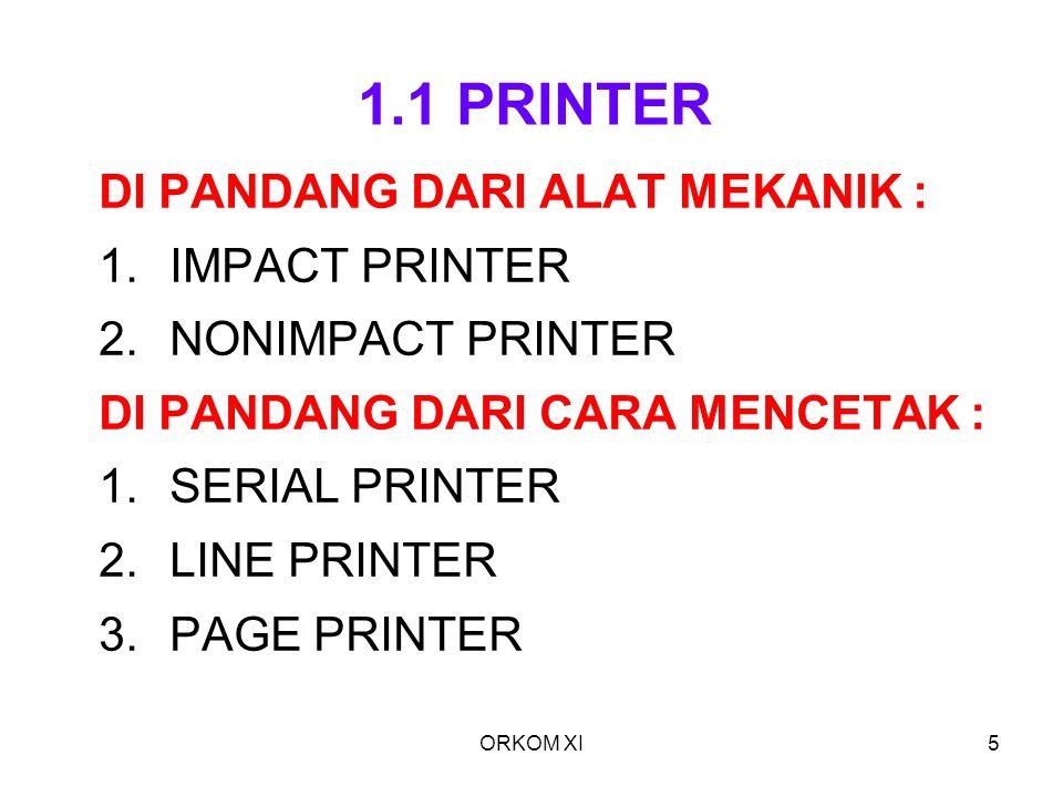 ORKOM XI5 1.1 PRINTER DI PANDANG DARI ALAT MEKANIK : 1.IMPACT PRINTER 2.NONIMPACT PRINTER DI PANDANG DARI CARA MENCETAK : 1.SERIAL PRINTER 2.LINE PRIN