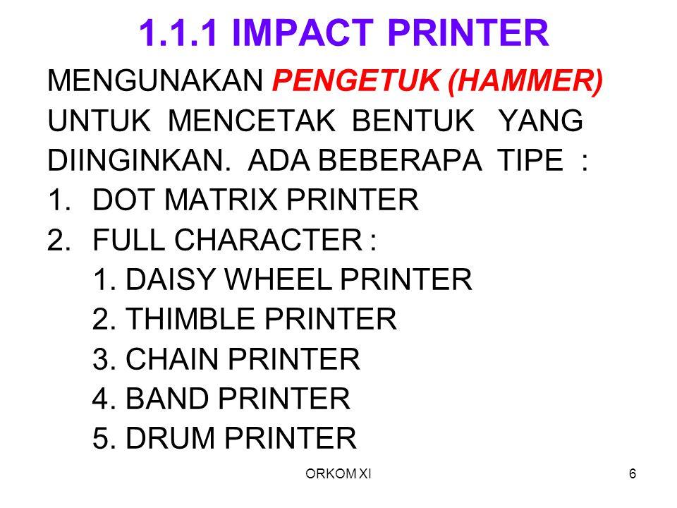 ORKOM XI6 1.1.1 IMPACT PRINTER MENGUNAKAN PENGETUK (HAMMER) UNTUK MENCETAK BENTUK YANG DIINGINKAN. ADA BEBERAPA TIPE : 1.DOT MATRIX PRINTER 2.FULL CHA
