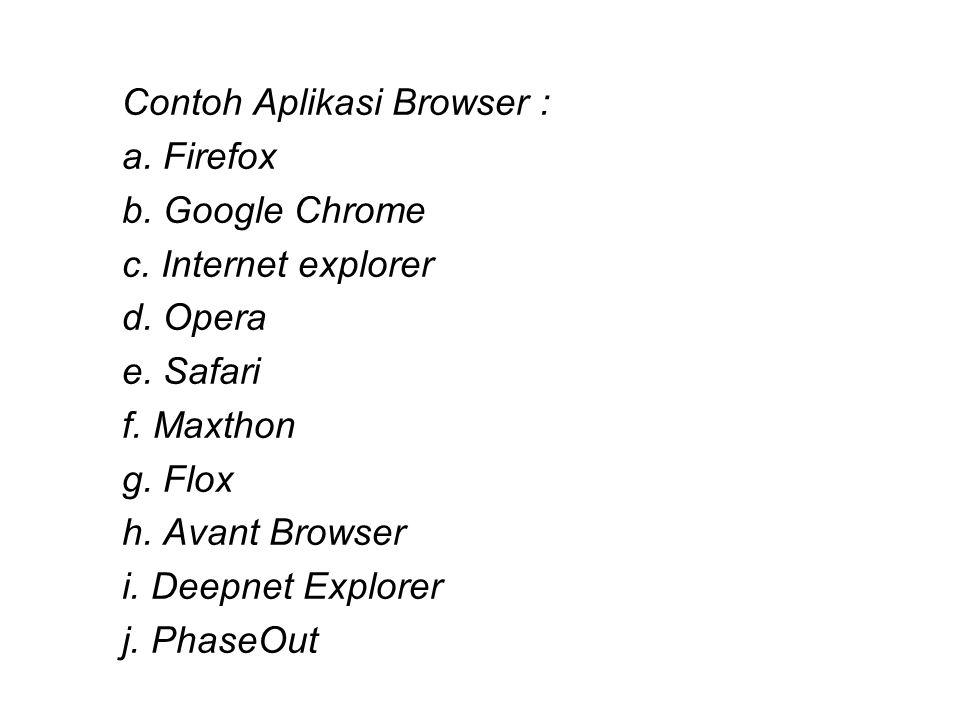 Contoh Aplikasi Browser : a. Firefox b. Google Chrome c. Internet explorer d. Opera e. Safari f. Maxthon g. Flox h. Avant Browser i. Deepnet Explorer