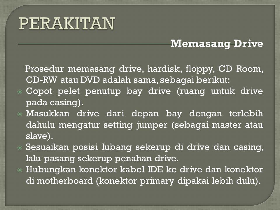 Memasang Drive Prosedur memasang drive, hardisk, floppy, CD Room, CD-RW atau DVD adalah sama, sebagai berikut:  Copot pelet penutup bay drive (ruang untuk drive pada casing).