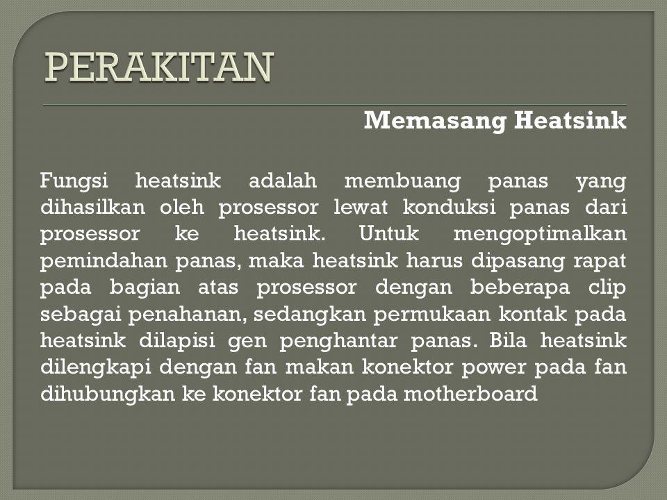 Memasang Heatsink Fungsi heatsink adalah membuang panas yang dihasilkan oleh prosessor lewat konduksi panas dari prosessor ke heatsink.