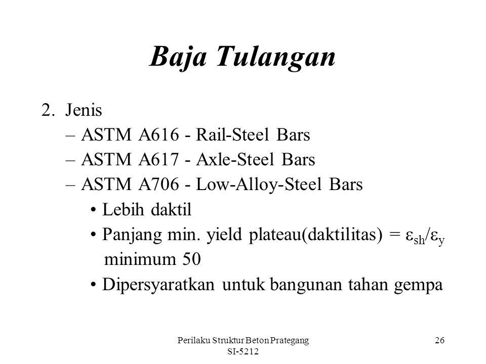 Perilaku Struktur Beton Prategang SI-5212 26 Baja Tulangan 2. Jenis –ASTM A616 - Rail-Steel Bars –ASTM A617 - Axle-Steel Bars –ASTM A706 - Low-Alloy-S