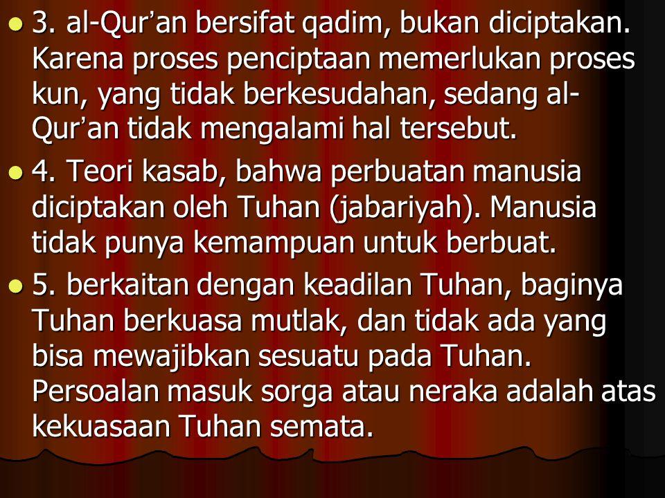 3. al-Qur ' an bersifat qadim, bukan diciptakan. Karena proses penciptaan memerlukan proses kun, yang tidak berkesudahan, sedang al- Qur ' an tidak me