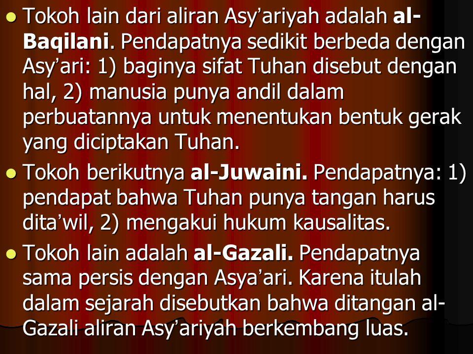 Tokoh lain dari aliran Asy ' ariyah adalah al- Baqilani. Pendapatnya sedikit berbeda dengan Asy ' ari: 1) baginya sifat Tuhan disebut dengan hal, 2) m