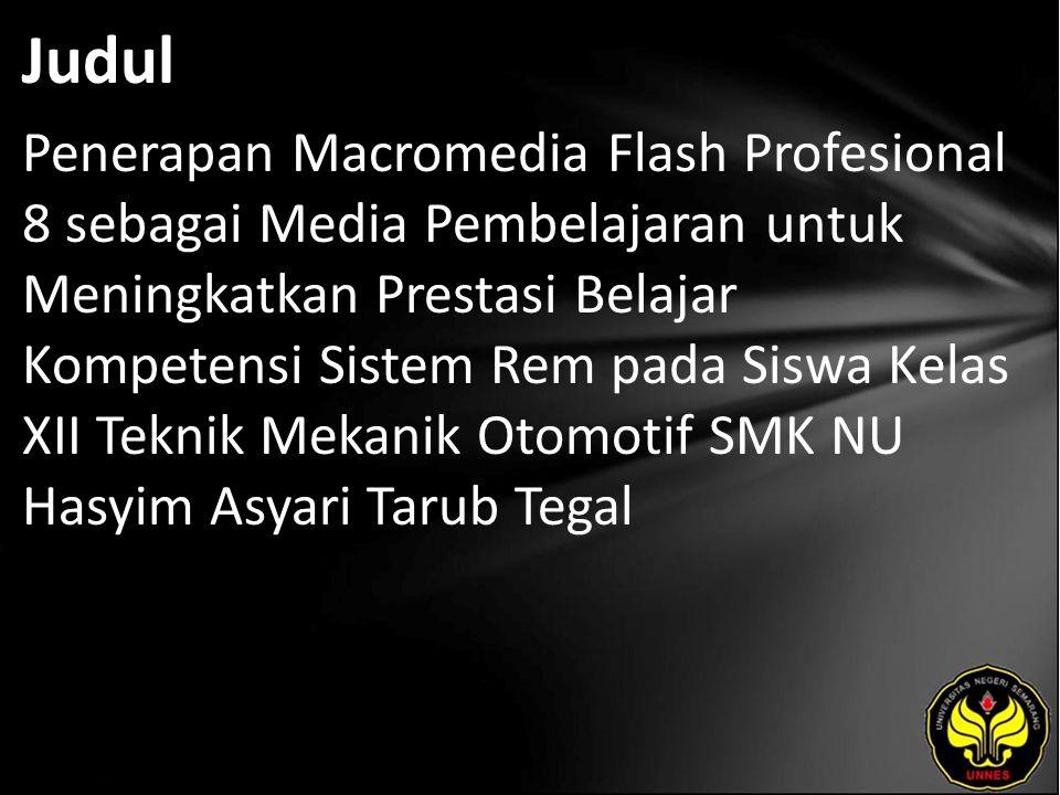 Judul Penerapan Macromedia Flash Profesional 8 sebagai Media Pembelajaran untuk Meningkatkan Prestasi Belajar Kompetensi Sistem Rem pada Siswa Kelas XII Teknik Mekanik Otomotif SMK NU Hasyim Asyari Tarub Tegal