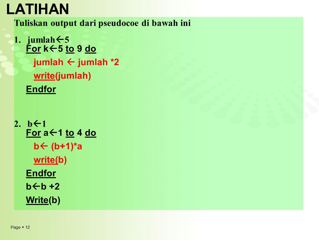 Page  12 LATIHAN Tuliskan output dari pseudocoe di bawah ini 1.jumlah  5 For k  5 to 9 do jumlah  jumlah *2 write(jumlah) Endfor 2.b  1 For a  1