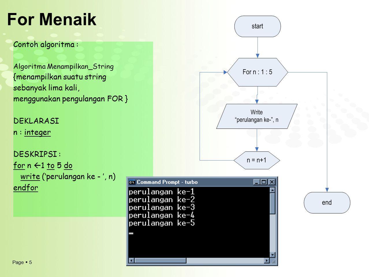 Page  5 For Menaik Contoh algoritma : Algoritma Menampilkan_String {menampilkan suatu string sebanyak lima kali, menggunakan pengulangan FOR } DEKLAR