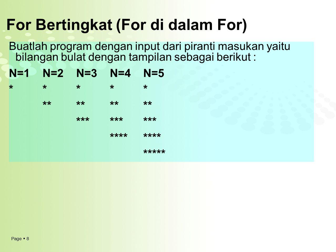 Page  9 For Bertingkat (For di dalam For) Algoritma Tampil_Segitiga {Menampilakan Segitiga siku siku dengan input dari piranti masukan yaitu bilangan bulat} DEKLARASI N : integer a : integer b : integer DESKRIPSI Read(N) Jumlah  0 For a  1 to N do For b  1 to a do write('*') Endfor write (\n) Endfor