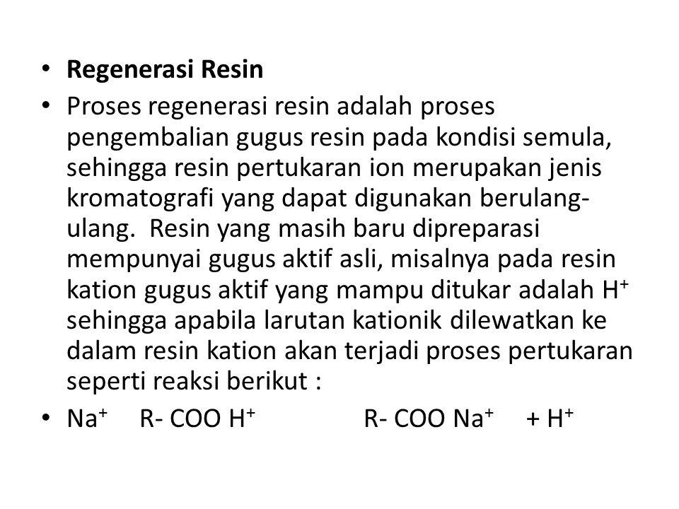 Regenerasi Resin Proses regenerasi resin adalah proses pengembalian gugus resin pada kondisi semula, sehingga resin pertukaran ion merupakan jenis kromatografi yang dapat digunakan berulang- ulang.
