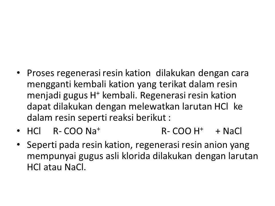 Proses regenerasi resin kation dilakukan dengan cara mengganti kembali kation yang terikat dalam resin menjadi gugus H + kembali.