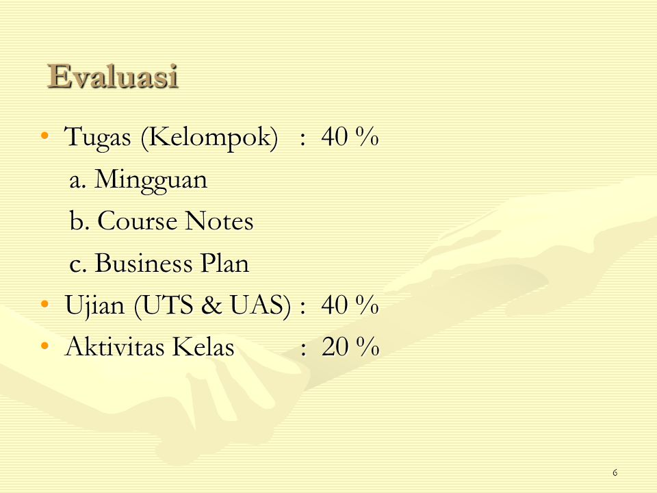 6 Evaluasi Tugas (Kelompok) : 40 %Tugas (Kelompok) : 40 % a. Mingguan a. Mingguan b. Course Notes b. Course Notes c. Business Plan c. Business Plan Uj