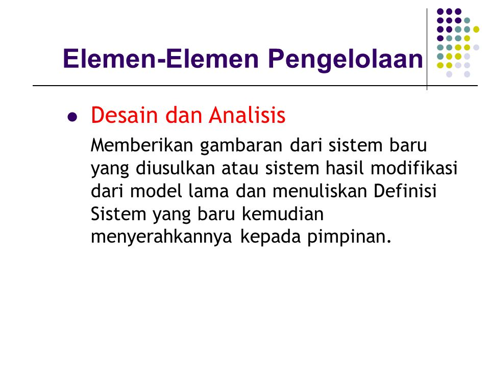 Desain dan Analisis Elemen-Elemen Pengelolaan Memberikan gambaran dari sistem baru yang diusulkan atau sistem hasil modifikasi dari model lama dan menuliskan Definisi Sistem yang baru kemudian menyerahkannya kepada pimpinan.