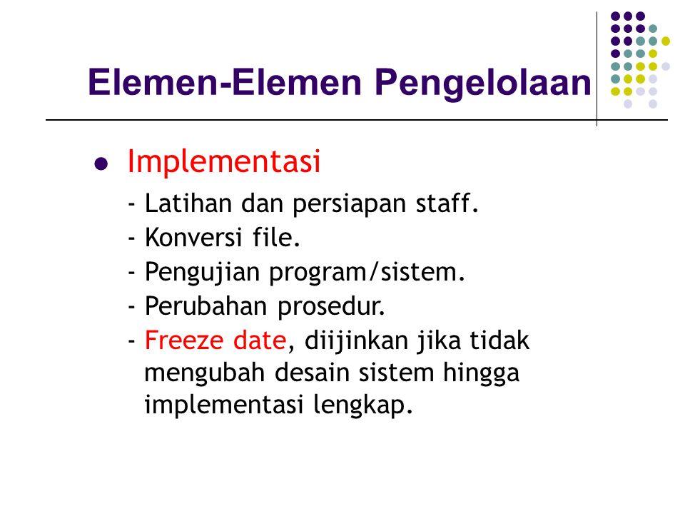 Elemen-Elemen Pengelolaan Implementasi - Latihan dan persiapan staff. - Konversi file. - Pengujian program/sistem. - Perubahan prosedur. - Freeze date