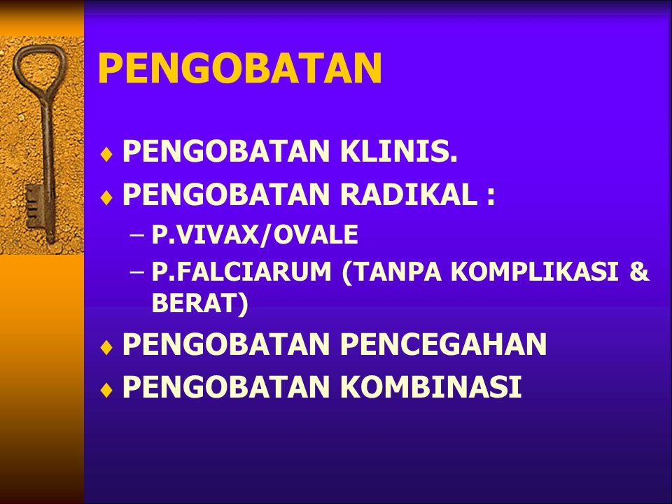 PENGOBATAN  PENGOBATAN KLINIS.  PENGOBATAN RADIKAL : –P.VIVAX/OVALE –P.FALCIARUM (TANPA KOMPLIKASI & BERAT)  PENGOBATAN PENCEGAHAN  PENGOBATAN KOM