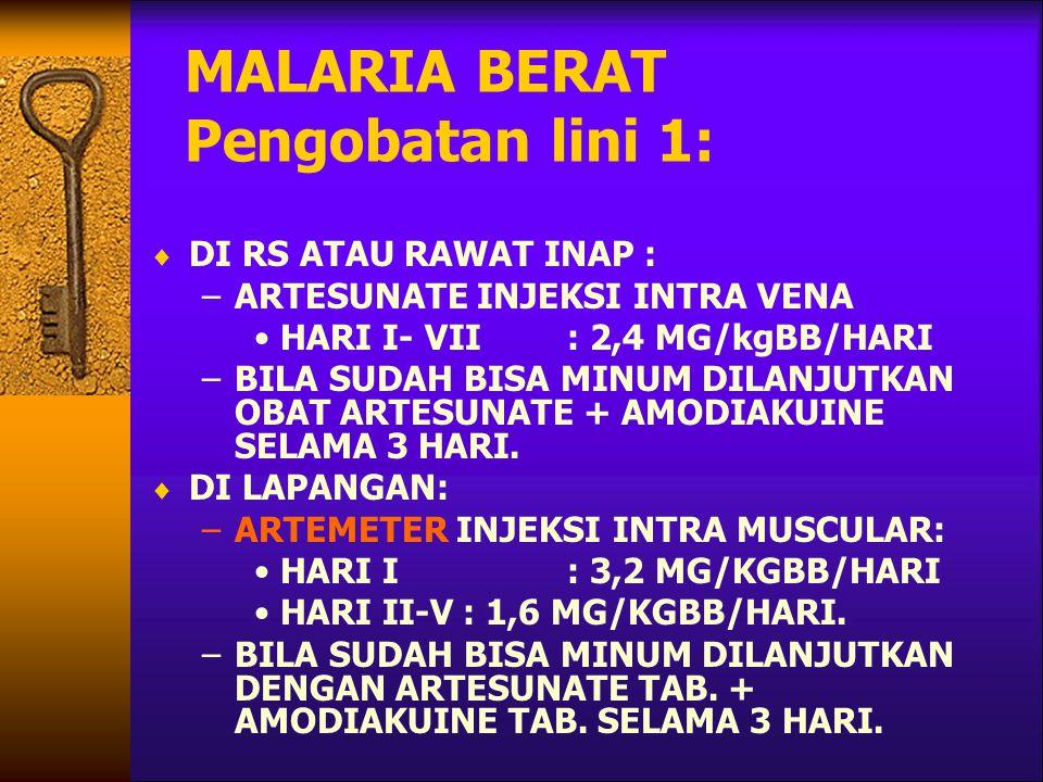 MALARIA BERAT Pengobatan lini 1:  DI RS ATAU RAWAT INAP : –ARTESUNATE INJEKSI INTRA VENA HARI I- VII: 2,4 MG/kgBB/HARI –BILA SUDAH BISA MINUM DILANJUTKAN OBAT ARTESUNATE + AMODIAKUINE SELAMA 3 HARI.