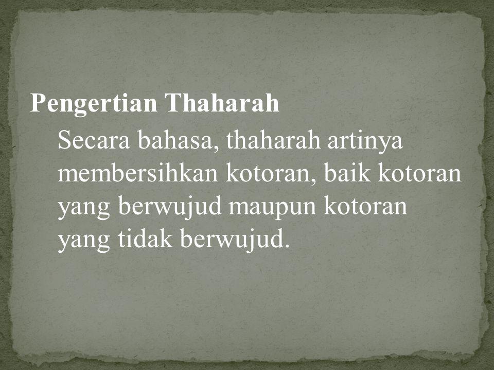 Pengertian Thaharah Secara bahasa, thaharah artinya membersihkan kotoran, baik kotoran yang berwujud maupun kotoran yang tidak berwujud.