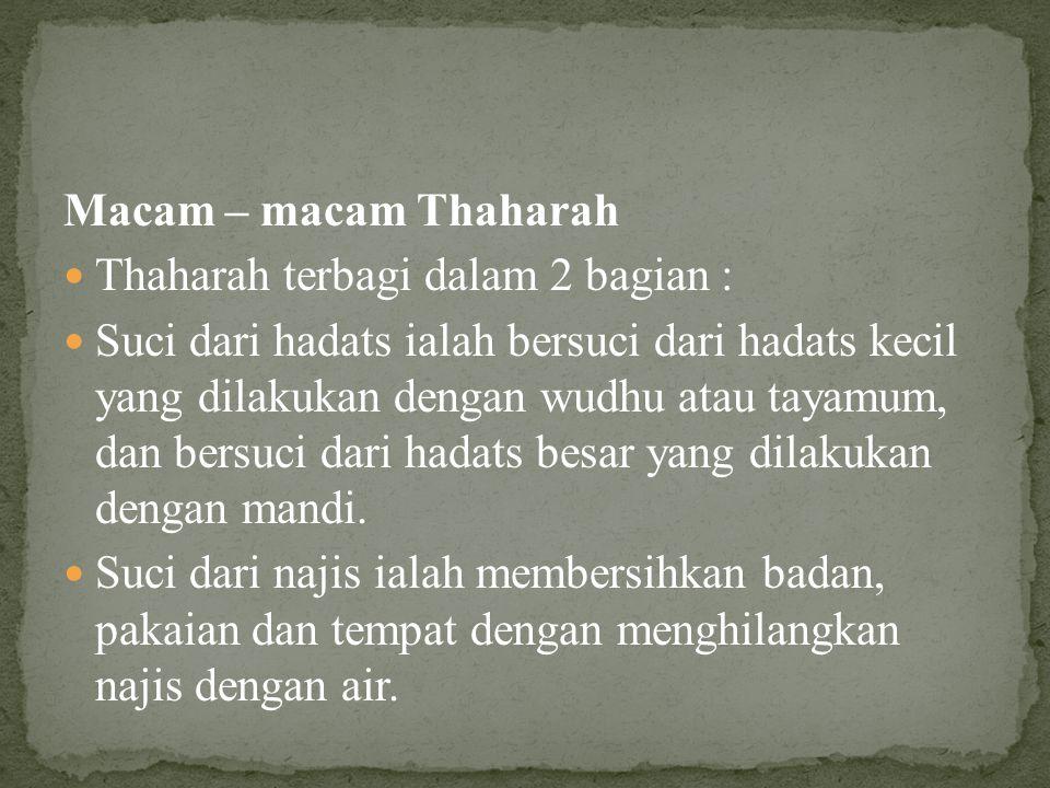 Macam – macam Thaharah Thaharah terbagi dalam 2 bagian : Suci dari hadats ialah bersuci dari hadats kecil yang dilakukan dengan wudhu atau tayamum, dan bersuci dari hadats besar yang dilakukan dengan mandi.