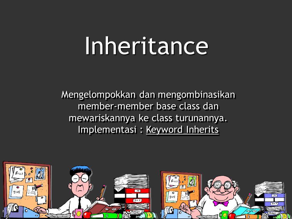 Inheritance Mengelompokkan dan mengombinasikan member-member base class dan mewariskannya ke class turunannya. Implementasi : Keyword Inherits