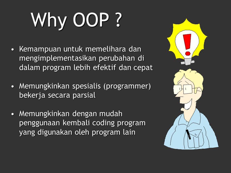 Kemampuan untuk memelihara dan mengimplementasikan perubahan di dalam program lebih efektif dan cepatKemampuan untuk memelihara dan mengimplementasikan perubahan di dalam program lebih efektif dan cepat Memungkinkan spesialis (programmer) bekerja secara parsialMemungkinkan spesialis (programmer) bekerja secara parsial Memungkinkan dengan mudah penggunaan kembali coding program yang digunakan oleh program lainMemungkinkan dengan mudah penggunaan kembali coding program yang digunakan oleh program lain Why OOP