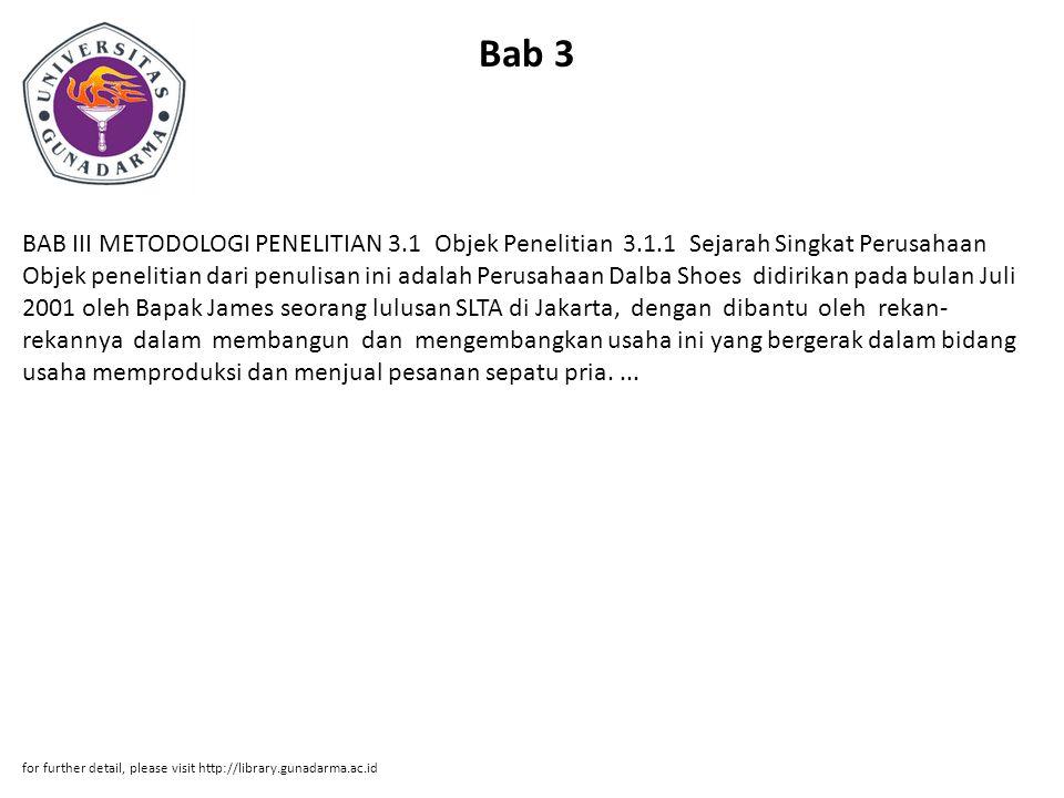 Bab 3 BAB III METODOLOGI PENELITIAN 3.1 Objek Penelitian 3.1.1 Sejarah Singkat Perusahaan Objek penelitian dari penulisan ini adalah Perusahaan Dalba Shoes didirikan pada bulan Juli 2001 oleh Bapak James seorang lulusan SLTA di Jakarta, dengan dibantu oleh rekan- rekannya dalam membangun dan mengembangkan usaha ini yang bergerak dalam bidang usaha memproduksi dan menjual pesanan sepatu pria....