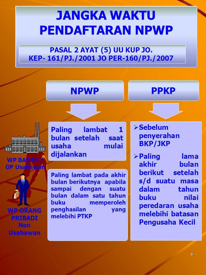 16 Dilakukan dalam hal : WP Bubar WP tidak memenuhi syarat lagi sebagai PKP PENCABUTAN PENGUKUHAN PKP KEP-161/PJ./2001 JO PER-160/PJ./2007 WP pindah alamat ke wilayah Kerja KPP Lain Pencabutan Pengukuhan PKP harus diselesaikan dalam jangka waktu 12 bulan sejak tanggal diterimanya permohonan secara lengkap
