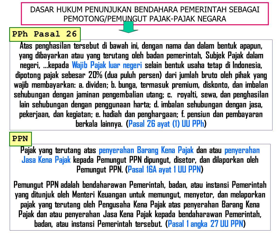 DASAR HUKUM PENUNJUKAN BENDAHARA PEMERINTAH SEBAGAI PEMOTONG/PEMUNGUT PAJAK-PAJAK NEGARA Atas penghasilan tersebut di bawah ini, dengan nama dan dalam bentuk apapun, yang dibayarkan atau yang terutang oleh badan pemerintah, Subjek Pajak dalam negeri, …kepada Wajib Pajak luar negeri selain bentuk usaha tetap di Indonesia, dipotong pajak sebesar 20% (dua puluh persen) dari jumlah bruto oleh pihak yang wajib membayarkan: a.