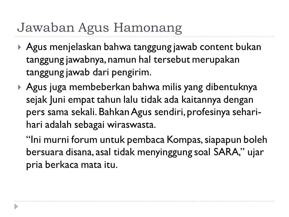 Jawaban Agus Hamonang  Agus menjelaskan bahwa tanggung jawab content bukan tanggung jawabnya, namun hal tersebut merupakan tanggung jawab dari pengirim.