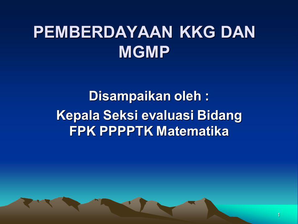 1 PEMBERDAYAAN KKG DAN MGMP Disampaikan oleh : Kepala Seksi evaluasi Bidang FPK PPPPTK Matematika