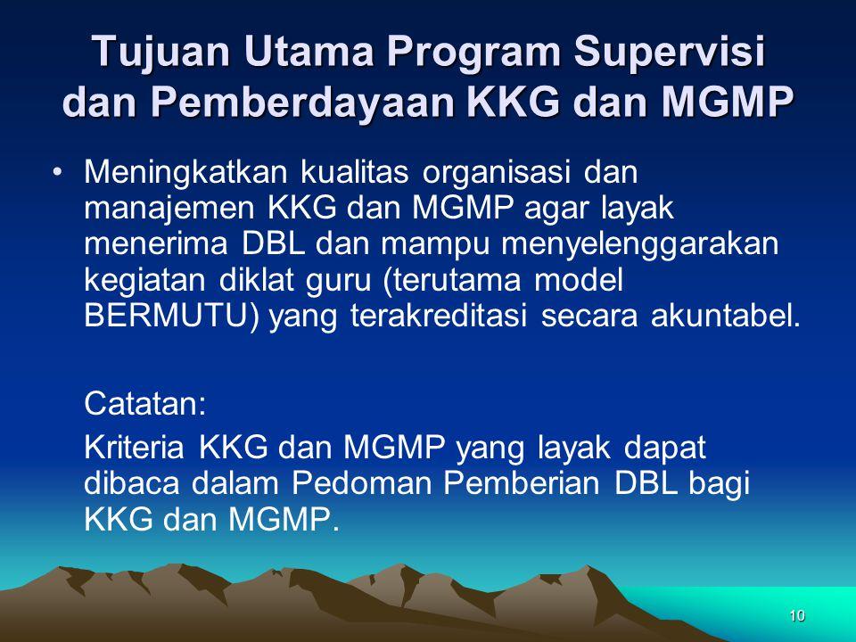 10 Tujuan Utama Program Supervisi dan Pemberdayaan KKG dan MGMP Meningkatkan kualitas organisasi dan manajemen KKG dan MGMP agar layak menerima DBL dan mampu menyelenggarakan kegiatan diklat guru (terutama model BERMUTU) yang terakreditasi secara akuntabel.