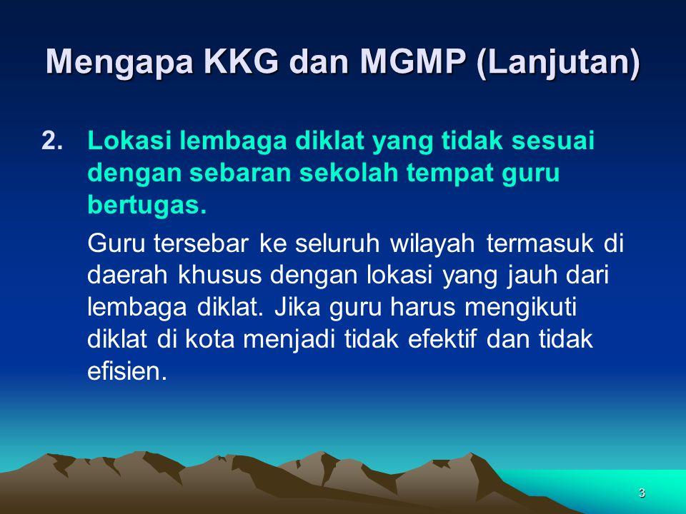 3 Mengapa KKG dan MGMP (Lanjutan) 2.Lokasi lembaga diklat yang tidak sesuai dengan sebaran sekolah tempat guru bertugas.